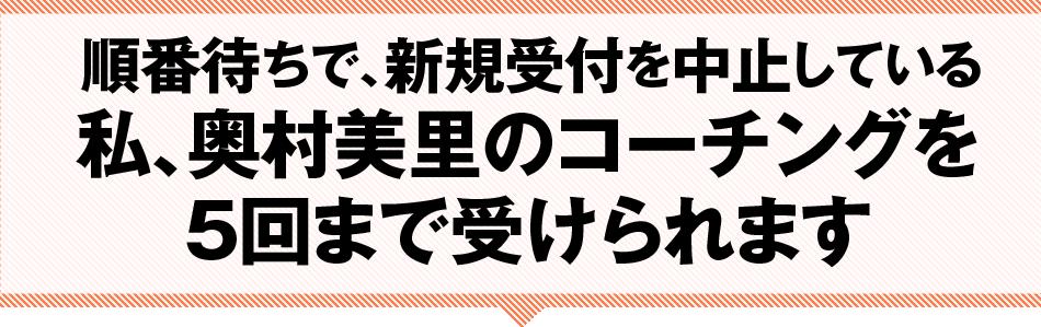 順番待ちで、新規受付を中止している私、奥村美里のコーチングを2回まで受けられます